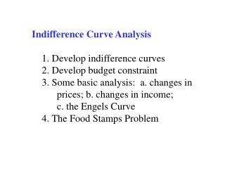 Indifference Curve Analysis      1. Develop indifference curves     2. Develop budget constraint     3. Some basic analy