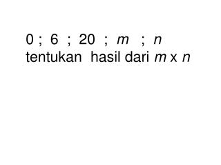 0 ;  6  ;  20  ;  m   ;  n           tentukan  hasil dari m x n