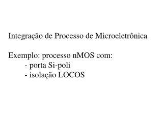 Integra  o de Processo de Microeletr nica  Exemplo: processo nMOS com:  - porta Si-poli  - isola  o LOCOS