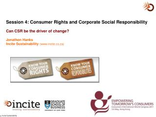 Session 4: Consumer Rights and Corporate Social Responsibility   Can CSR be the driver of change Jonathon Hanks Incite S