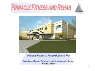 Pinnacle Fitness  Rehab Business Plan  Members: Barker, Gorman, Hudzik, Jiwanmall, Jones, Kostos, Rafter