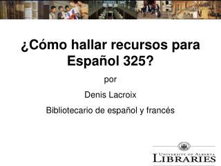 C mo hallar recursos para Espa ol 325  por Denis Lacroix Bibliotecario de espa ol y franc s