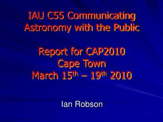 IAU C55 Communicating Astronomy with the Public  Report for CAP2010 Cape Town March 15th   19th 2010