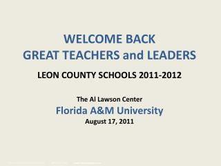WELCOME BACK GREAT TEACHERS and LEADERS  LEON COUNTY SCHOOLS 2011-2012   The Al Lawson Center Florida AM University
