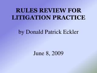 Rules Review for Litigation Practice  by Donald Patrick Eckler   June 8, 2009