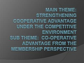 Main Theme:  Strengthening Cooperative Advantage under the Competitive Environment  Sub Theme:  Co-operative Advantage f