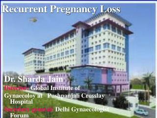 Dr. Sharda Jain Director: Global Institute of    Gynaecoloy at   Pushpanjali Crosslay Hospital Secretary general: Delhi