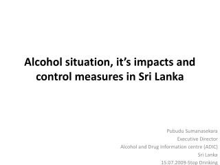 Alcohol situation, it s impacts and control measures in Sri Lanka