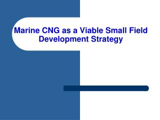 Marine CNG as a Viable Small Field Development Strategy