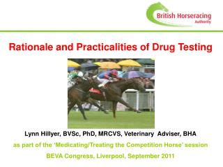 Rationale and Practicalities of Drug Testing   Lynn Hillyer   Lynn Hillyer, BVSc, PhD, MRCVS, Veterinary  Adviser, BHA a