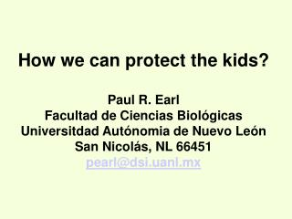 How we can protect the kids? Paul R. Earl Facultad de Ciencias Biológicas Universitdad Autónomia de Nuevo León San Nico