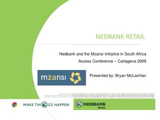 Nedbank and the Mzansi Initiative in South Africa Access Conference   Cartagena 2009  Presented by: Bryan McLachlan