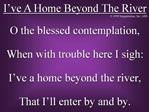 O the blessed contemplation, When with trouble here I sigh: I ve a home beyond the river, That I ll enter by and by.