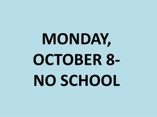 MONDAY, OCTOBER 8- NO SCHOOL