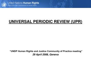UNIVERSAL PERIODIC REVIEW UPR        UNDP Human Rights and Justice Community of Practice meeting   29 April 2008, Geneva