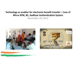 Technology as enabler for electronic benefit transfer   Case of Micro ATM, BC, Aadhaar Authentication System November 29