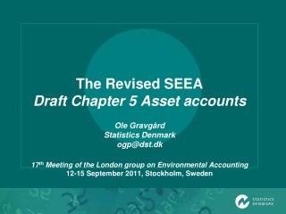 The Revised SEEA  Draft Chapter 5 Asset accounts  Ole Gravg rd Statistics Denmark ogpdst.dk  17th Meeting of the London