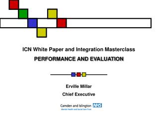 ICN White Paper and Integration Masterclass PERFORMANCE AND EVALUATION   Erville Millar Chief Executive