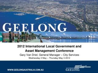 2012 International Local Government and  Asset Management Conference  Gary Van Driel, General Manager   City Services We