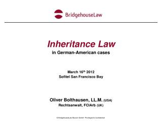 Inheritance Law in German-American cases    March 16th 2012 Sofitel San Francisco Bay    Oliver Bolthausen, LL.M. USA Re