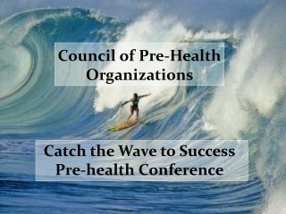 Council of Pre-Health Organizations      Catch the Wave to Success Pre-health Conference