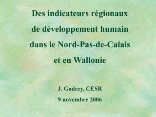Des indicateurs r gionaux  de d veloppement humain dans le Nord-Pas-de-Calais et en Wallonie  J. Gadrey, CESR 9 novembre