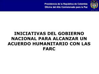 INICIATIVAS DEL GOBIERNO NACIONAL PARA ALCANZAR UN ACUERDO HUMANITARIO CON LAS FARC