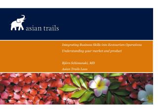 Integrating Business Skills into Ecotourism Operations Understanding your market and product   Bj rn Schimanski, MD Asia