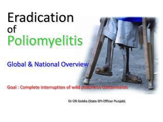 Eradication of Poliomyelitis  Global  National Overview   Goal : Complete interruption of wild poliovirus transmission