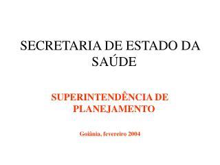 SECRETARIA DE ESTADO DA SA DE   SUPERINTEND NCIA DE PLANEJAMENTO  Goi nia, fevereiro 2004