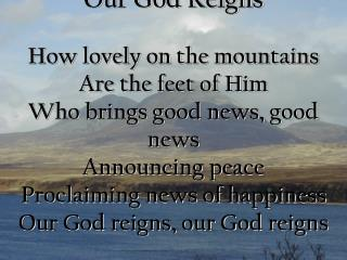 Our God Reigns  How lovely on the mountains  Are the feet of Him Who brings good news, good news Announcing peace  Procl