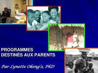 PROGRAMMES  DESTIN S AUX PARENTS  Par Lynette Okeng o, PhD