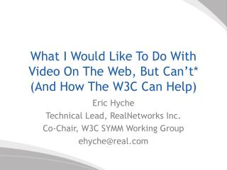 What I Would Like To Do With Video On The Web, But Can t And How The W3C Can Help