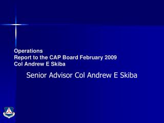 Operations Report to the CAP Board February 2009 Col Andrew E Skiba