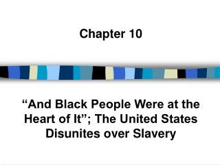 Chapter 10     And Black People Were at the Heart of It ; The United States Disunites over Slavery