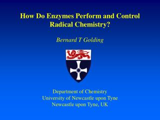 How Do Enzymes Perform and Control  Radical Chemistry  Bernard T Golding       Department of Chemistry University of New