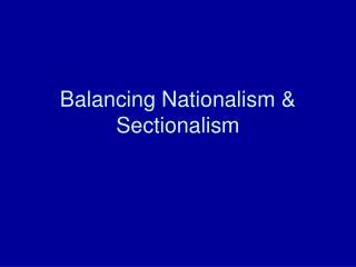 Balancing Nationalism  Sectionalism