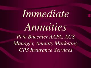 Immediate Annuities Pete Buechler AAPA, ACS Manager, Annuity Marketing CPS Insurance Services