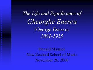 The Life and Significance of  Gheorghe Enescu   George Enesco  1881-1955   Donald Maurice New Zealand School of Music No