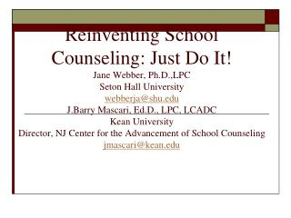 Reinventing School Counseling: Just Do It Jane Webber, Ph.D.,LPC Seton Hall University webberjashu J.Barry Mascari, Ed.D