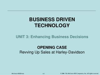 BUSINESS DRIVEN TECHNOLOGY  UNIT 3: Enhancing Business Decisions  OPENING CASE Revving Up Sales at Harley-Davidson