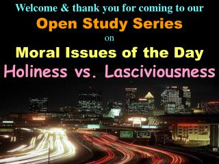 Welcome  thank you for coming to our Open Study Series on Moral Issues of the Day Holiness vs. Lasciviousness