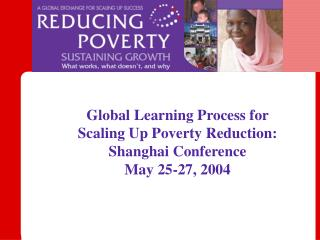 Global Learning Process for  Scaling Up Poverty Reduction:  Shanghai Conference  May 25-27, 2004