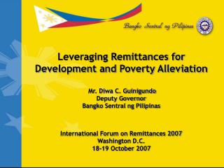 Leveraging Remittances for Development and Poverty Alleviation    Mr. Diwa C. Guinigundo Deputy Governor Bangko Sentral