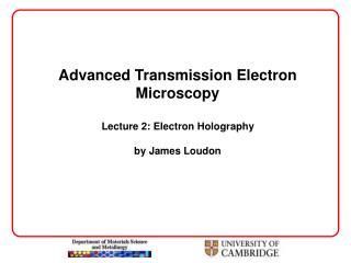 Advanced Transmission Electron Microscopy  Lecture 2: Electron Holography  by James Loudon