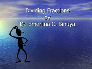Dividing Fractions  by  Dr. Emerlina C. Binuya