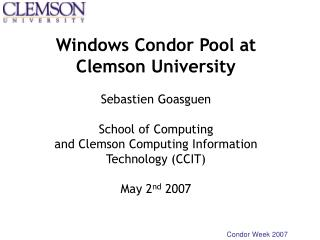 Windows Condor Pool at Clemson University  Sebastien Goasguen  School of Computing and Clemson Computing Information Tec