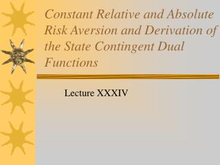 Constant Relative and Absolute Risk Aversion and Derivation of the State Contingent Dual Functions