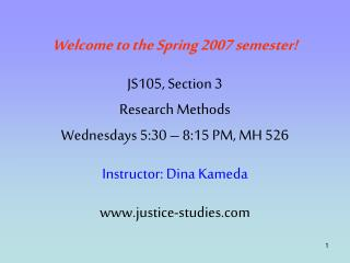 Welcome to the Spring 2007 semester  JS105, Section 3 Research Methods Wednesdays 5:30   8:15 PM, MH 526  Instructor: Di