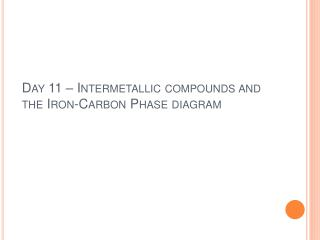 Day 11   Intermetallic compounds and the Iron-Carbon Phase diagram
